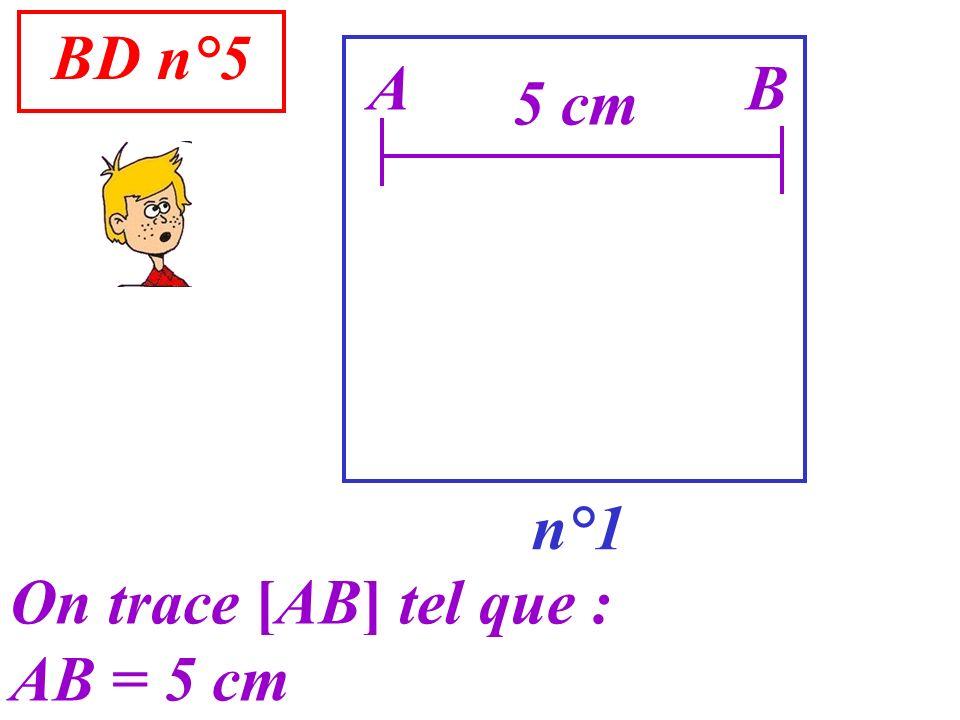 BD n°5 A B 5 cm n°1 On trace [AB] tel que : AB = 5 cm